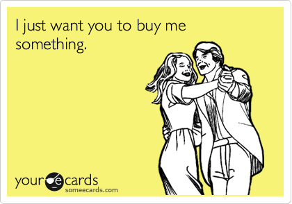 I just want you to buy me something.
