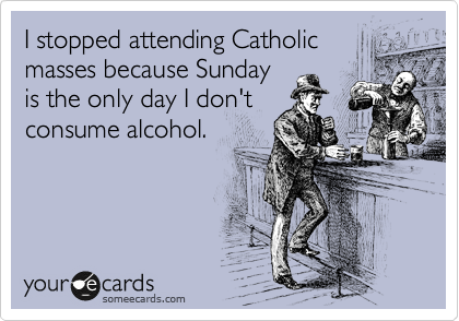 I stopped attending Catholic masses because Sunday is the only day I don't consume alcohol.