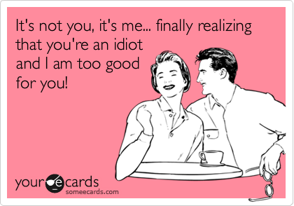 It's not you, it's me... finally realizing that you're an idiot and I am too good for you!