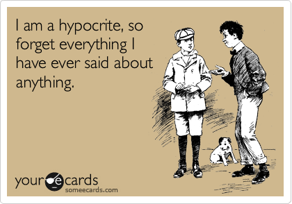 I am a hypocrite, so forget everything I have ever said about anything.