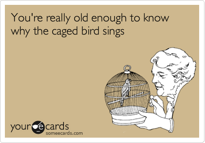 You're really old enough to know why the caged bird sings