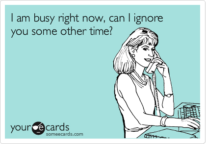 I am busy right now, can I ignore you some other time?