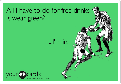 All I have to do for free drinks is wear green?                           ...I'm in.