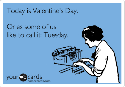 Today is Valentine's Day.  Or as some of us like to call it: Tuesday.