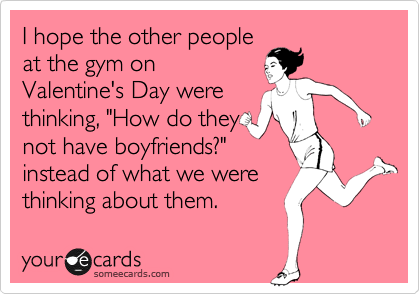 """I hope the other people at the gym on Valentine's Day were thinking, """"How do they not have boyfriends?"""" instead of what we were thinking about them."""