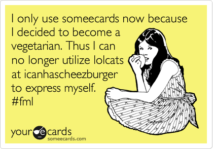 I only use someecards now because I decided to become a vegetarian. Thus I can no longer utilize lolcats at icanhascheezburger to express myself. %23fml