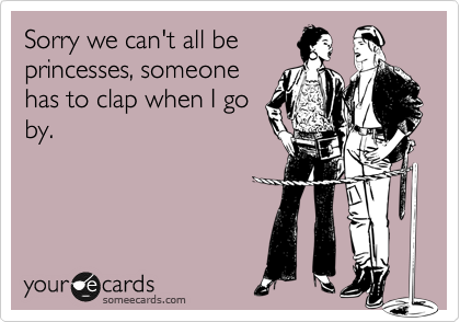 Sorry we can't all be princesses, someone has to clap when I go by.