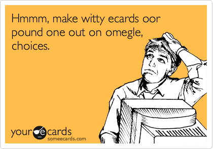 Hmmm, make witty ecards oor pound one out on omegle, choices.