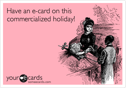 Have an e-card on this commercialized holiday!
