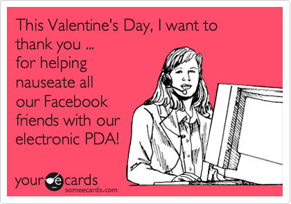 This Valentine's Day, I want to thank you ...  for helping nauseate all our Facebook friends with our electronic PDA!