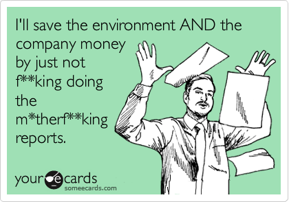 I'll save the environment AND the company money by just not f**king doing the m*therf**king reports.