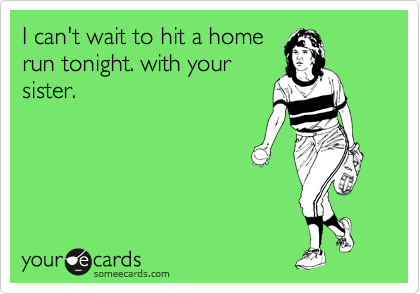 I can't wait to hit a home run tonight. with your sister.