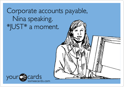 Corporate accounts payable,    Nina speaking. *JUST* a moment.