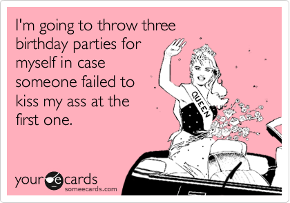I'm going to throw three birthday parties for  myself in case someone failed to kiss my ass at the  first one.