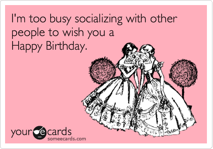 I'm too busy socializing with other people to wish you a Happy Birthday.