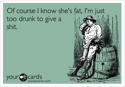 Of course I know she's fat, I'm just too drunk to give a shit.