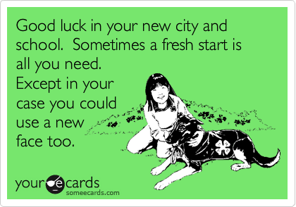Good luck in your new city and school.  Sometimes a fresh start is all you need. Except in your case you could use a new  face too.