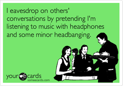 I eavesdrop on others' conversations by pretending I'm listening to music with headphones and some minor headbanging.