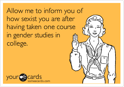 Allow me to inform you of how sexist you are after having taken one course in gender studies in college.