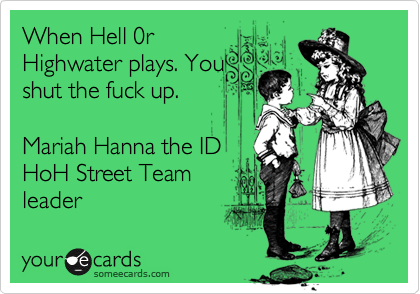 When Hell 0r Highwater plays. You shut the fuck up.   Mariah Hanna the ID HoH Street Team  leader