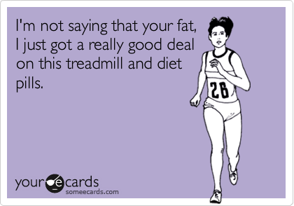 I'm not saying that your fat, I just got a really good deal on this treadmill and diet pills.