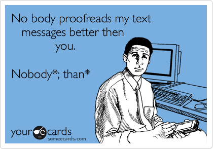 No body proofreads my text                           messages better then              you.  Nobody*; than*