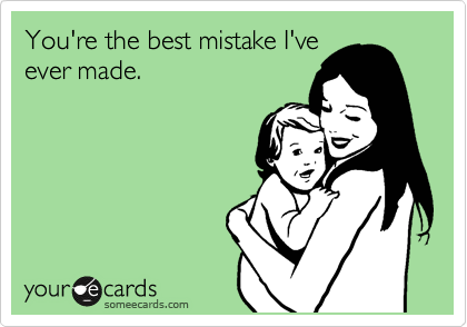 You're the best mistake I've ever made.