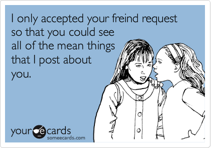 I only accepted your freind request so that you could see all of the mean things that I post about you.