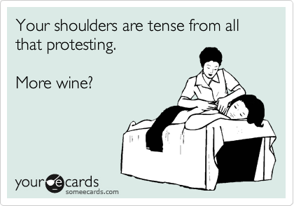 Your shoulders are tense from all that protesting.  More wine?