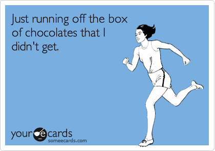 Just running off the box of chocolates that I didn't get.