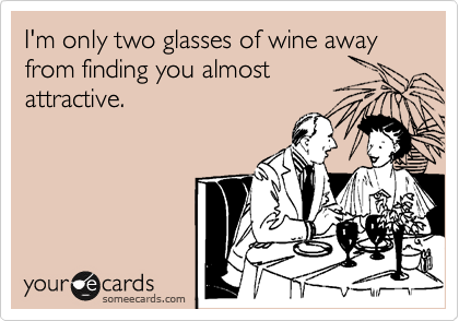 I'm only two glasses of wine away from finding you almost attractive.