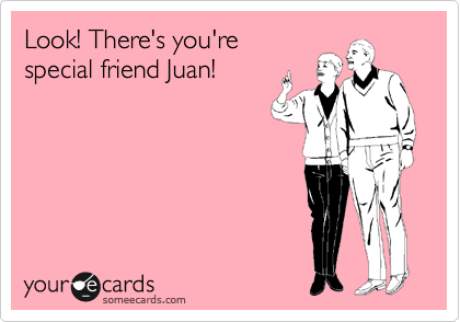 Look! There's you're special friend Juan!