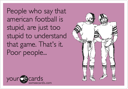 People who say that american football is stupid, are just too stupid to understand that game. That's it. Poor people...
