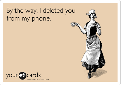By the way, I deleted you from my phone.