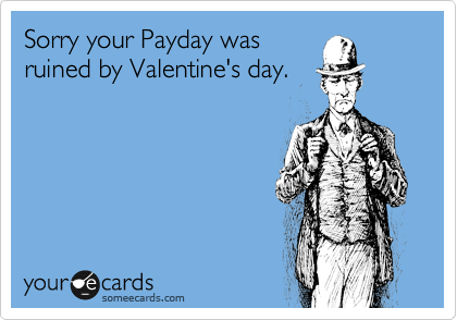 Sorry your Payday was ruined by Valentine's day.