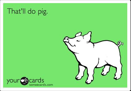 That'll do pig.