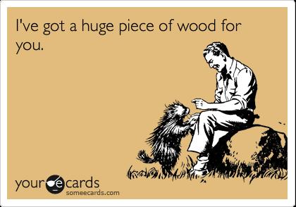 I've got a huge piece of wood for you.