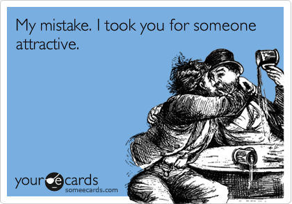 My mistake. I took you for someone attractive.