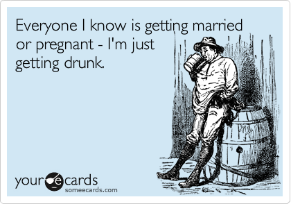 Everyone I know is getting married or pregnant - I'm just getting drunk.