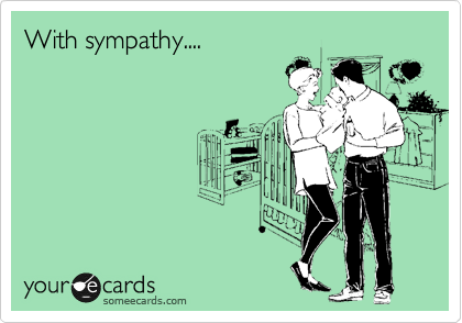 With sympathy....