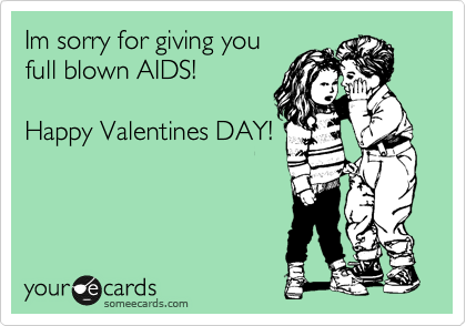Im sorry for giving you full blown AIDS!  Happy Valentines DAY!