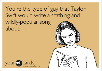 You're the type of guy that Taylor Swift would write a scathing and wildly-popular song about.