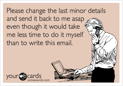 Please change the last minor details and send it back to me asap even though it would take me less time to do it myself than to write this email.