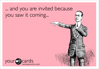 ... and you are invited because you saw it coming...