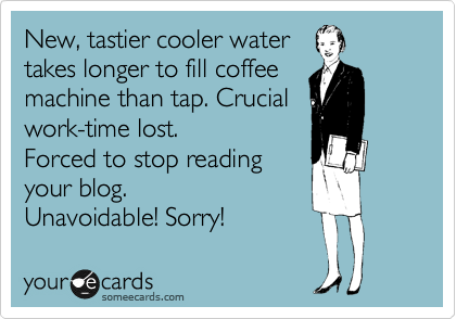 New, tastier cooler water takes longer to fill coffee machine than tap. Crucial work-time lost. Forced to stop reading  your blog.  Unavoidable! Sorry!