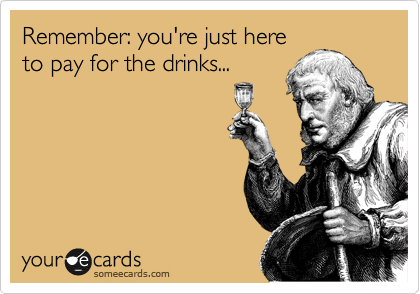 Remember: you're just here to pay for the drinks...