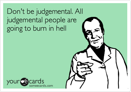 Don't be judgemental. All judgemental people are going to burn in hell