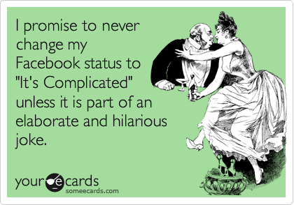 """I promise to never change my Facebook status to """"It's Complicated"""" unless it is part of an elaborate and hilarious joke."""