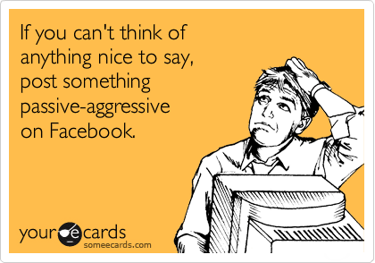 If you can't think of  anything nice to say,  post something passive-aggressive  on Facebook.