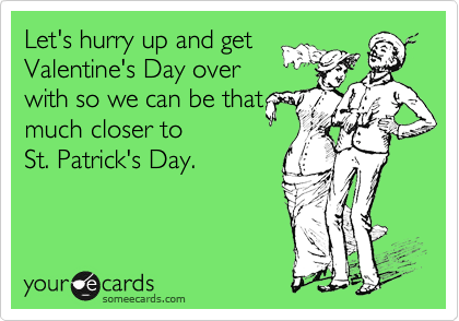 Let's hurry up and get Valentine's Day over with so we can be that  much closer to St. Patrick's Day.